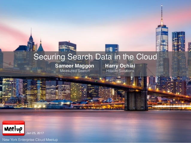 Securing Search Data in the Cloud Sameer Maggon Measured Search Harry Ochiai Hitachi Solutions New York Enterprise Cloud M...