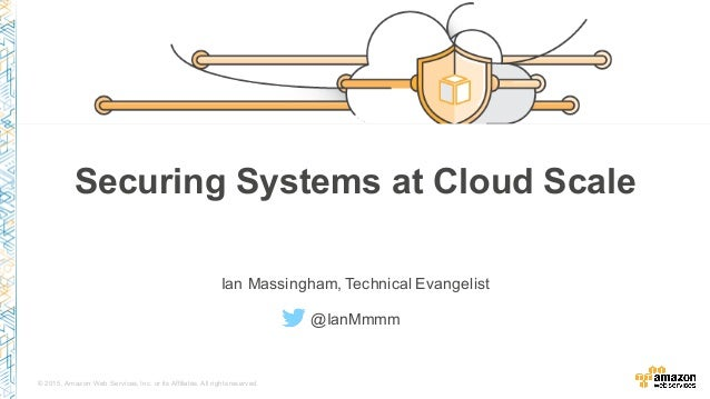 © 2015, Amazon Web Services, Inc. or its Affiliates. All rights reserved. Securing Systems at Cloud Scale Ian Massingham, ...