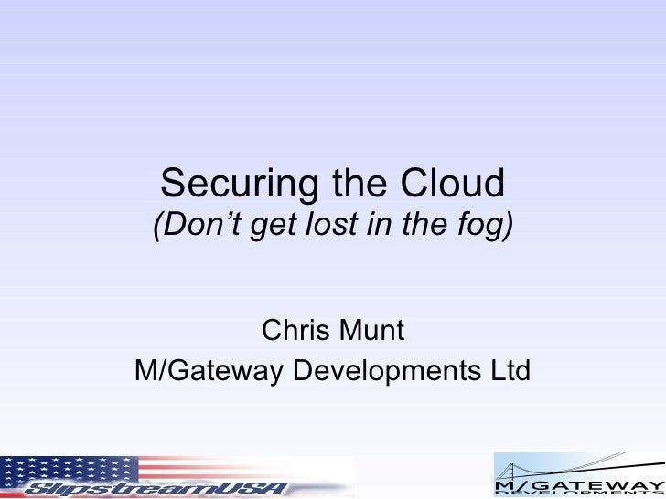 Securing the Cloud (Don't get lost in the fog) Chris Munt M/Gateway Developments Ltd