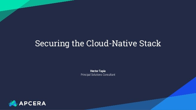 Apcera Confidential Hector Tapia Principal Solutions Consultant Securing the Cloud-Native Stack