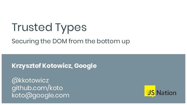 Trusted Types Securing the DOM from the bottom up Krzysztof Kotowicz, Google @kkotowicz github.com/koto koto@google.com