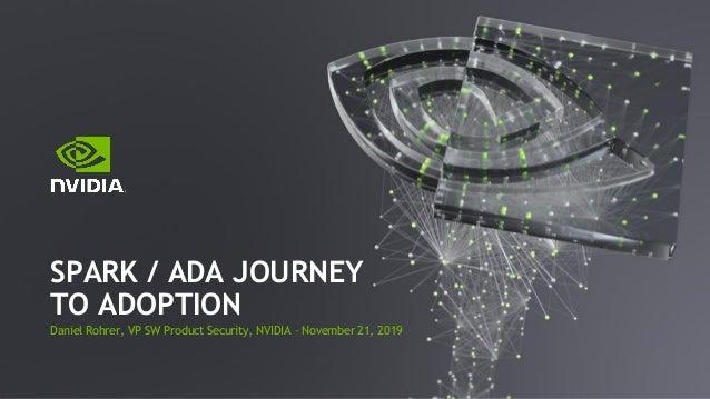 Daniel Rohrer, VP SW Product Security, NVIDIA – November 21, 2019 SPARK / ADA JOURNEY TO ADOPTION