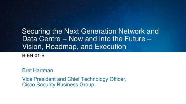 Securing the Next Generation Network and Data Centre – Now and into the Future – Vision, Roadmap, and Execution B-EN-01-B ...