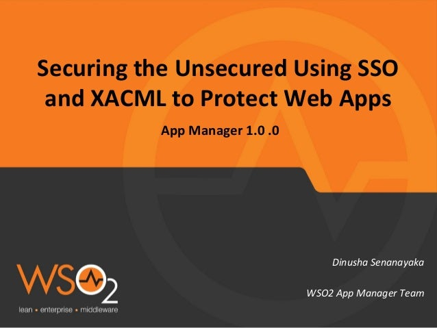 Securing the Unsecured Using SSO and XACML to Protect Web Apps App Manager 1.0 .0 Dinusha Senanayaka WSO2 App Manager Team