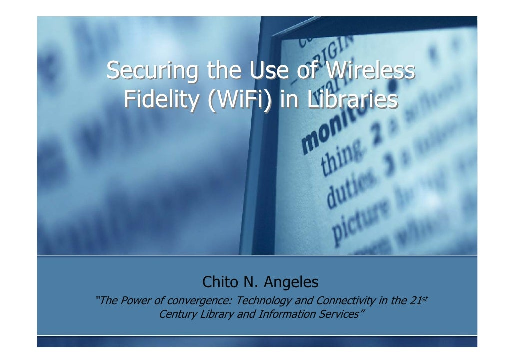 "Securing the Use of Wireless    Fidelity (WiFi) in Libraries                          Chito N. Angeles ""The Power of conve..."