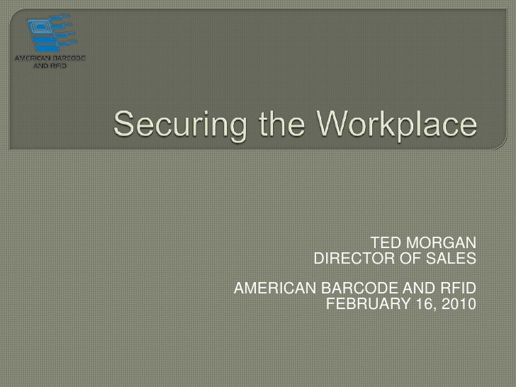 Securing the Workplace<br />TED MORGAN <br />DIRECTOR OF SALES<br />AMERICAN BARCODE AND RFID<br />FEBRUARY 16, 2010<br />