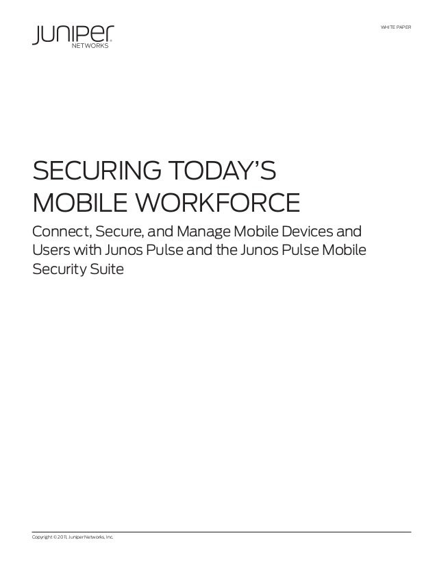 WHITE PAPER Copyright © 2011, Juniper Networks, Inc. SECURING TODAY'S MOBILE WORKFORCE Connect, Secure, and Manage Mobile ...
