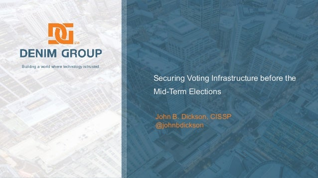 © 2018 Denim Group – All Rights Reserved Building a world where technology is trusted. Securing Voting Infrastructure befo...
