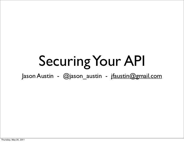 Securing Your API                   Jason Austin - @jason_austin - jfaustin@gmail.comThursday, May 26, 2011