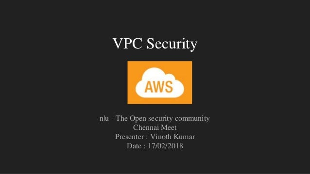 VPC Security n|u - The Open security community Chennai Meet Presenter : Vinoth Kumar Date : 17/02/2018
