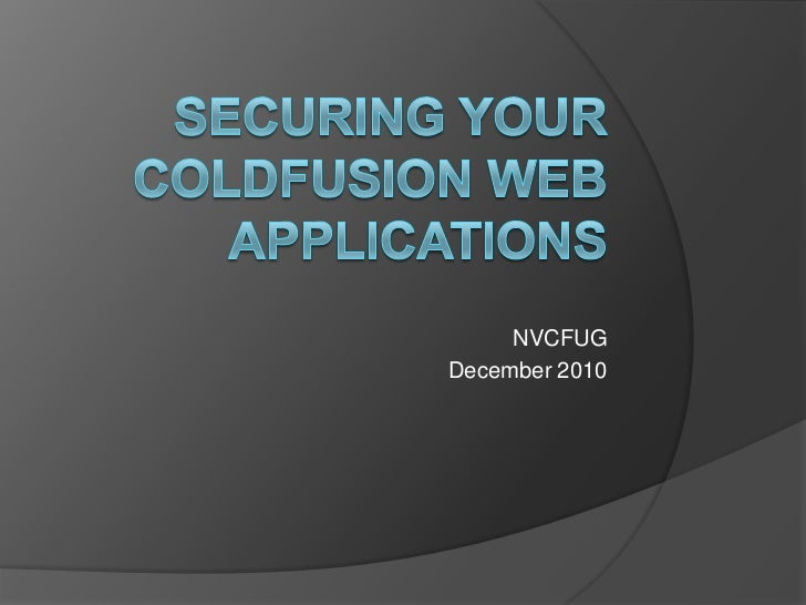 Securing Your ColdFusion Web Applications<br />NVCFUG<br />December 2010<br />