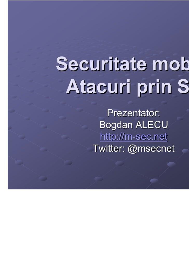 Securitate mobila – Atacuri prin SMS       Prezentator:     Bogdan ALECU     http://m-sec.net    Twitter: @msecnet