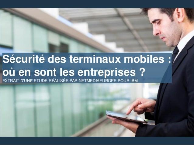 Sécurité des terminaux mobiles : où en sont les entreprises ? EXTRAIT D'UNE ETUDE RÉALISÉE PAR NETMEDIAEUROPE POUR IBM