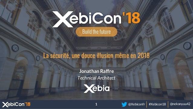 @Xebiconfr #Xebicon18 @nekonyuu42 Build the future La sécurité, une douce illusion même en 2018 Jonathan Raffre Technical ...