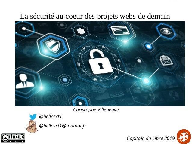 La sécurité au coeur des projets webs de demain Christophe Villeneuve @hellosct1 @hellosct1@mamot.fr Capitole du Libre 2019