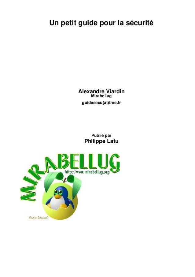Un petit guide pour la sécurité  Alexandre Viardin Mirabellug  guidesecu(at)free.fr  Publié par  Philippe Latu