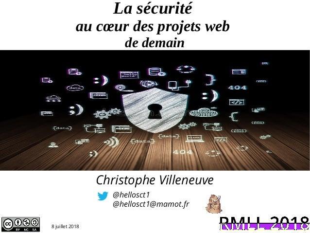 La sécurité au cœur des projets web de demain @hellosct1 @hellosct1@mamot.fr 8 juillet 2018 Christophe Villeneuve