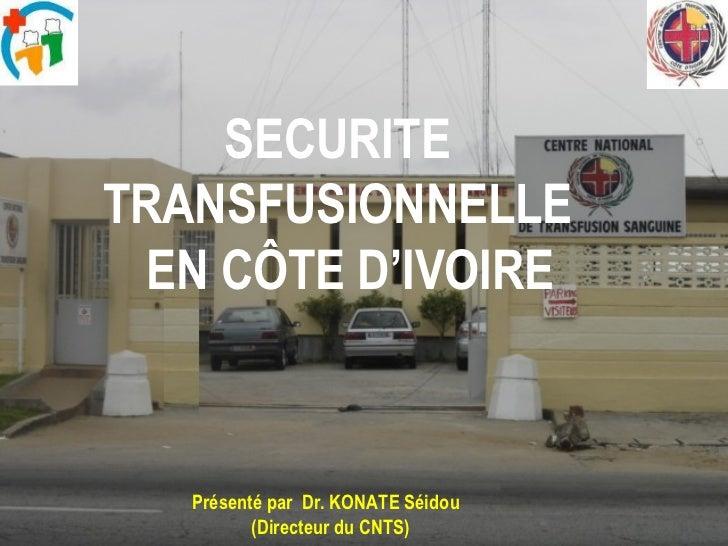 SECURITE  TRANSFUSIONNELLE  EN CÔTE D'IVOIRE Présenté par  Dr. KONATE Séidou  (Directeur du CNTS)