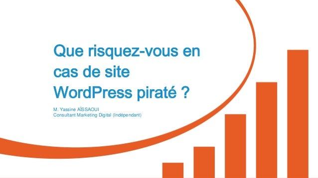 Que risquez-vous en cas de site WordPress piraté ? M. Yassine AÏSSAOUI Consultant Marketing Digital (Indépendant)