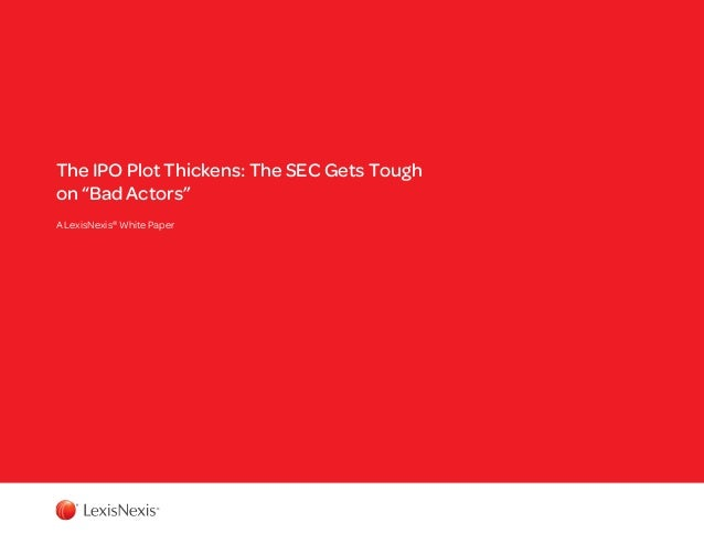 "The IPO Plot Thickens: The SEC Gets Tough on ""Bad Actors"" A LexisNexis® White Paper"