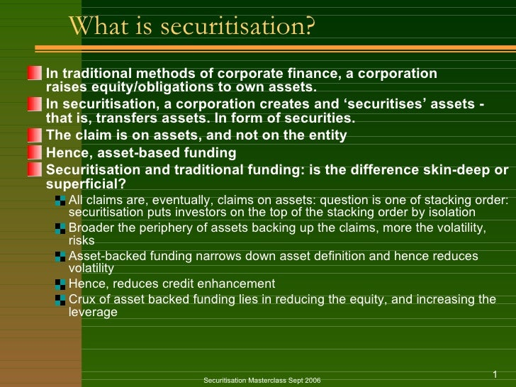 What is securitisation? <ul><li>In traditional methods of corporate finance, a corporation raises equity/obligations to ow...