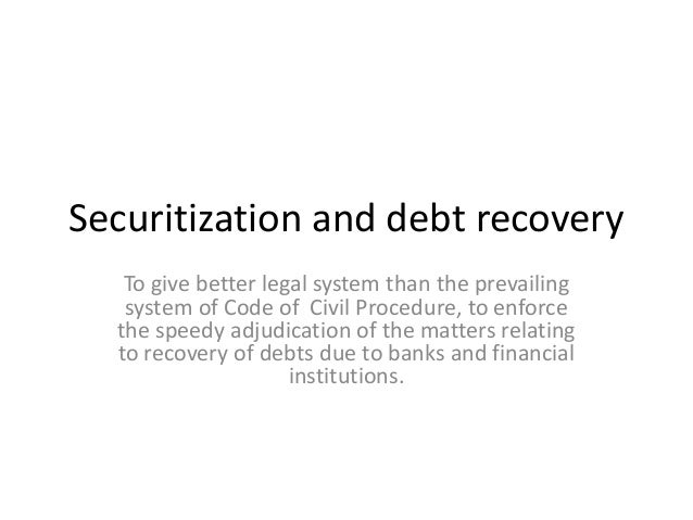 Securitization and debt recovery To give better legal system than the prevailing system of Code of Civil Procedure, to enf...
