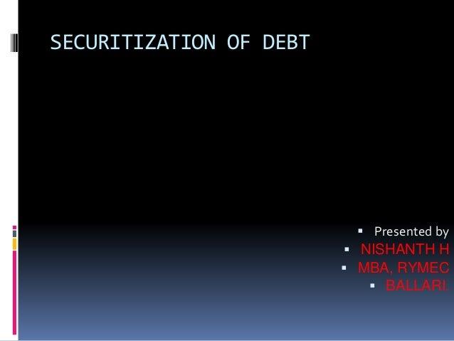SECURITIZATION OF DEBT  Presented by  NISHANTH H  MBA, RYMEC  BALLARI.