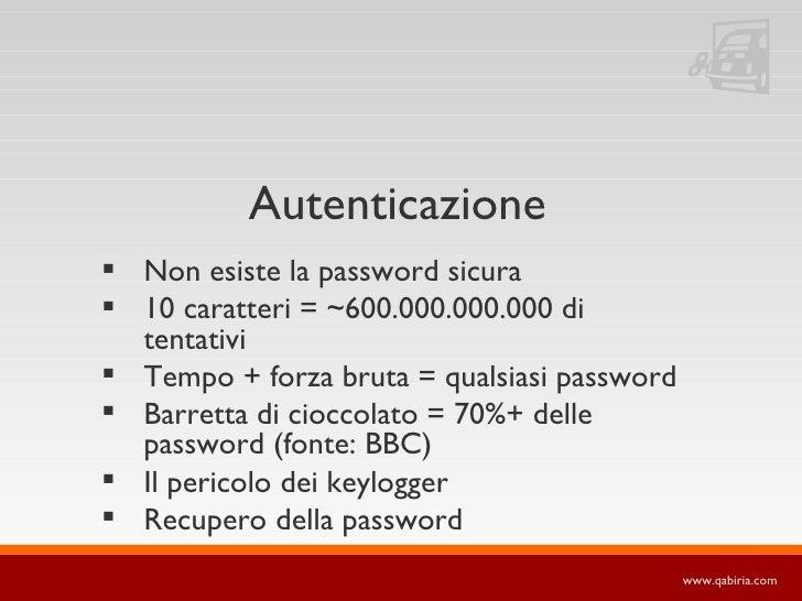 Autenticazione  Non esiste la password sicura  10 caratteri = ~600.000.000.000 di   tentativi  Tempo + forza bruta = qu...