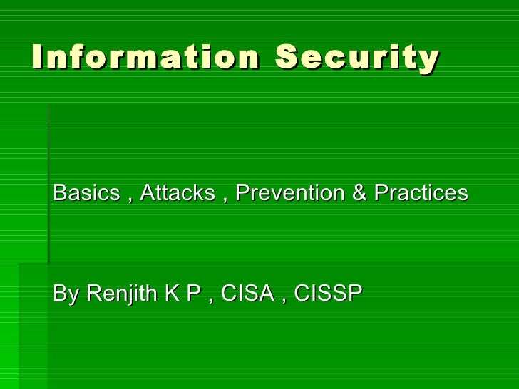 Information Security <ul><li>Basics , Attacks , Prevention & Practices </li></ul><ul><li>By Renjith K P , CISA , CISSP </l...