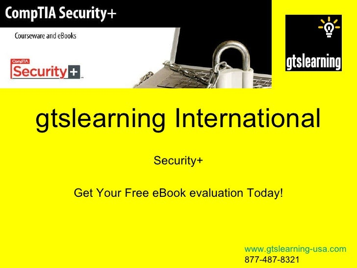 gtslearning International Security+ Get Your Free eBook evaluation Today! www.gtslearning-usa.com 877-487-8321