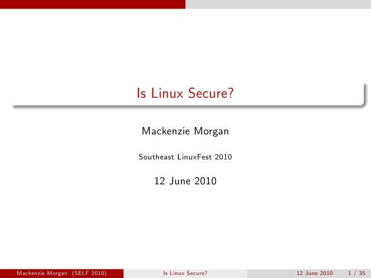 Is Linux Secure?                                 Mackenzie Morgan                                 Southeast LinuxFest 2010...
