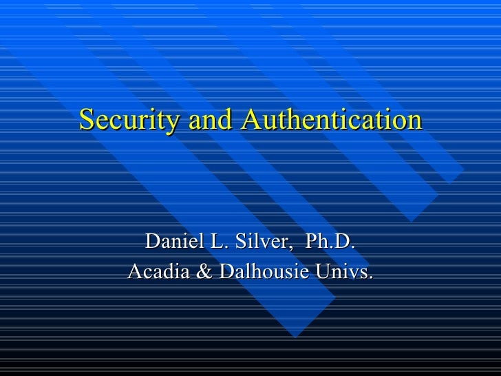 Security and Authentication Daniel L. Silver,  Ph.D. Acadia & Dalhousie Univs.