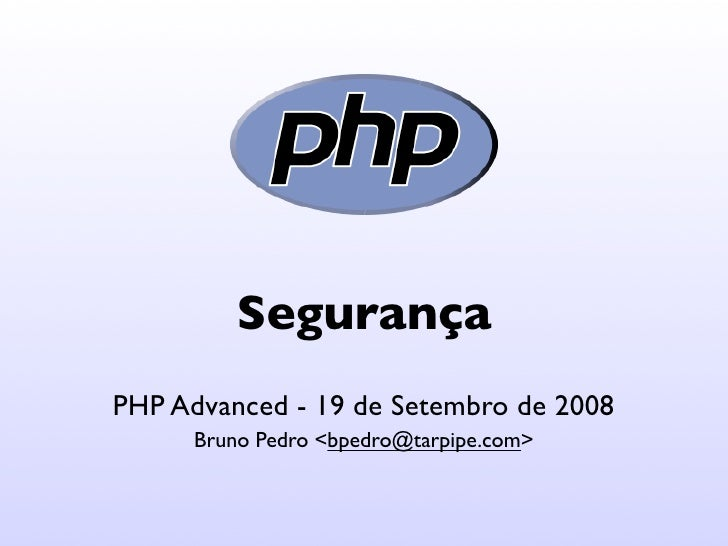 Segurança PHP Advanced - 19 de Setembro de 2008       Bruno Pedro <bpedro@tarpipe.com>