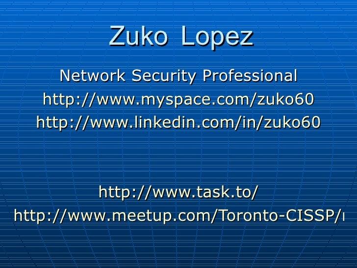 Zuko Lopez Network Security Professional http://www.myspace.com/zuko60 http://www.linkedin.com/in/zuko60 http://www.task.t...