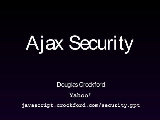Ajax Security DouglasCrockford Yahoo! javascript.crockford.com/security.ppt