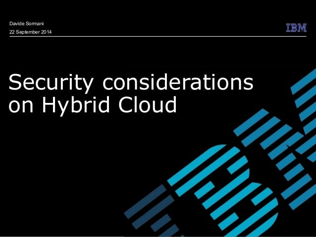 © 2009 IBM Corporation  Davide Sormani  22 September 2014  Security considerations  on Hybrid Cloud