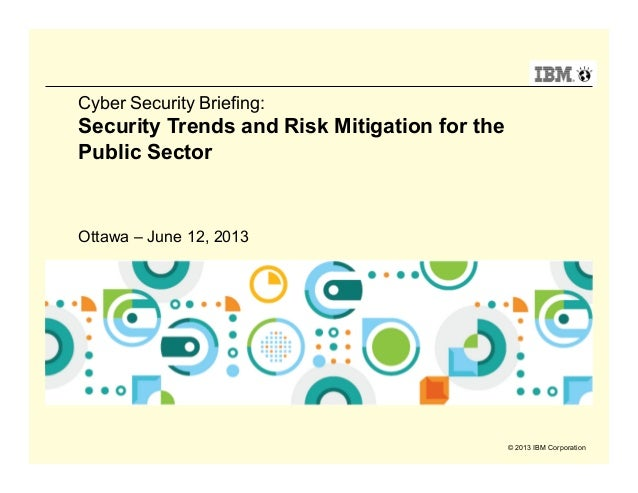 © 2013 IBM CorporationCyber Security Briefing:Security Trends and Risk Mitigation for thePublic SectorOttawa – June 12, 2013