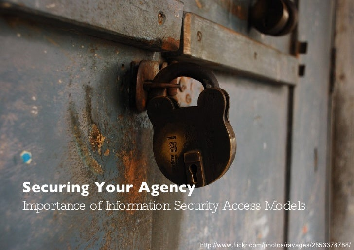 Securing Your Agency Importance of Information Security Access Models http://www.flickr.com/photos/ravages/2853378788/