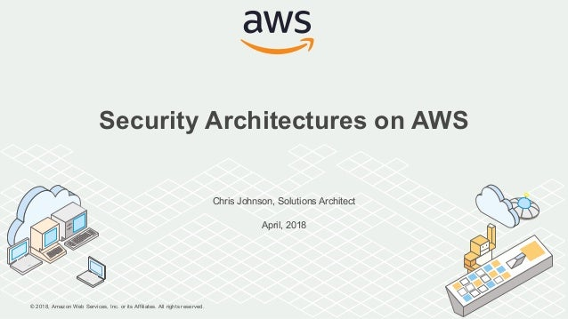 © 2018, Amazon Web Services, Inc. or its Affiliates. All rights reserved. Chris Johnson, Solutions Architect April, 2018 S...