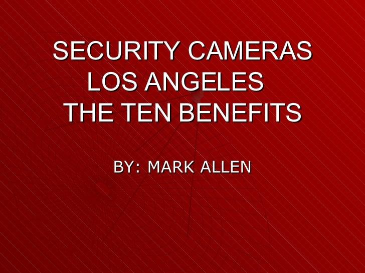 SECURITY CAMERAS LOS ANGELES  THE TEN BENEFITS BY: MARK ALLEN