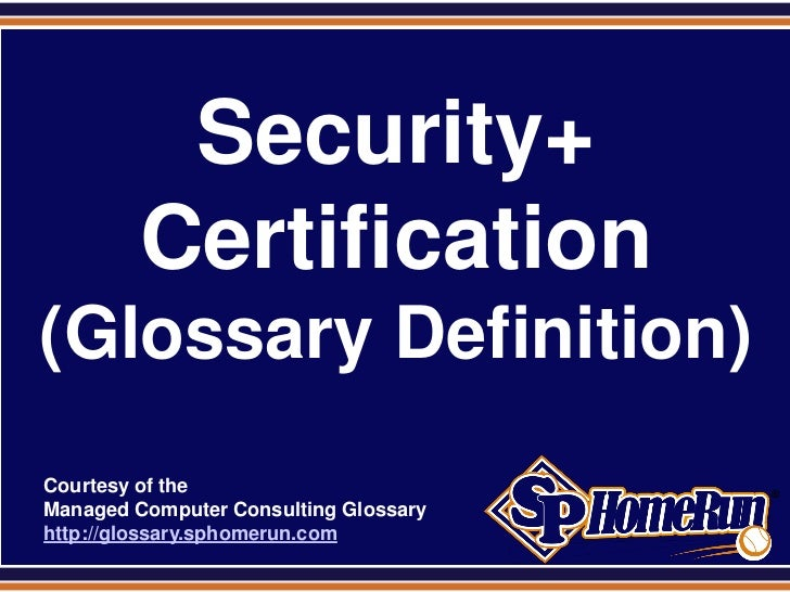 SPHomeRun.com            Security+           Certification (Glossary Definition)  Courtesy of the  Managed Computer Consul...