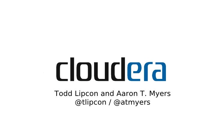 Todd Lipcon and Aaron T. Myers      @tlipcon / @atmyers