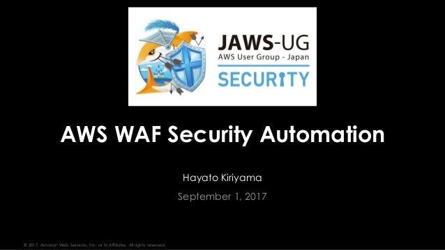 © 2017, Amazon Web Services, Inc. or its Affiliates. All rights reserved. Hayato Kiriyama September 1, 2017 AWS WAF Securi...