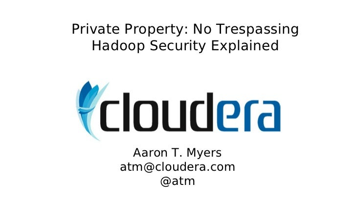 Private Property: No Trespassing   Hadoop Security Explained        Aaron T. Myers      atm@cloudera.com            @atm