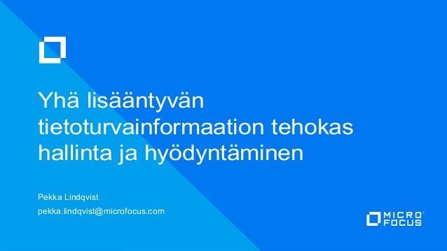 Yhä lisääntyvän tietoturvainformaation tehokas hallinta ja hyödyntäminen Pekka Lindqvist pekka.lindqvist@microfocus.com