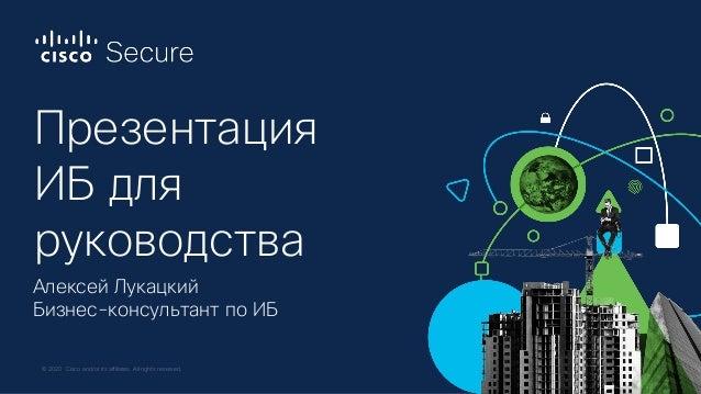 © 2020 Cisco and/or its affiliates. All rights reserved. Презентация ИБ для руководства Алексей Лукацкий Бизнес-консультан...