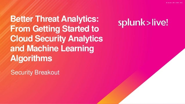 © 2 0 2 0 S P L U N K I N C . © 2 0 2 0 S P L U N K I N C . Better Threat Analytics: From Getting Started to Cloud Securit...