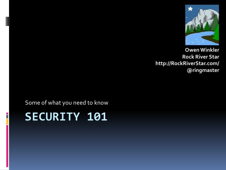 Security 101<br />Some of what you need to know<br />Owen Winkler<br />Rock River Star<br />http://RockRiverStar.com/<br /...