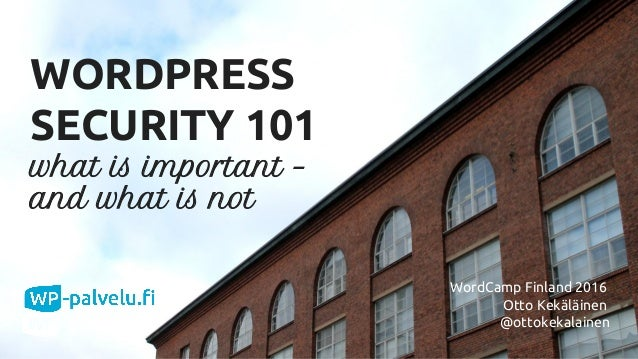 @ottokekalainen WORDPRESS SECURITY 101 what is important – and what is not WordCamp Finland 2016 Otto Kekäläinen