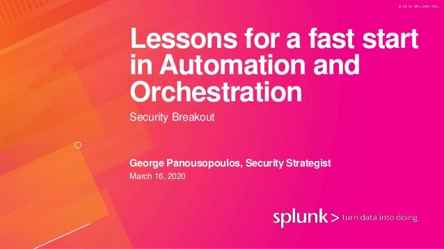 © 2 0 1 9 S P L U N K I N C . Lessons for a fast start in Automation and Orchestration Security Breakout George Panousopou...